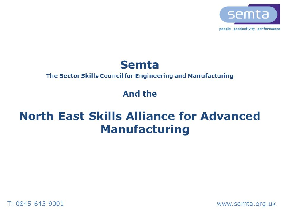 T: 0845 643 9001www.semta.org.uk Semta The Sector Skills Council for Engineering and Manufacturing And the North East Skills Alliance for Advanced Manufacturing