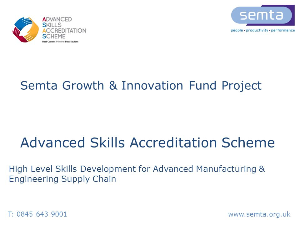 T: 0845 643 9001www.semta.org.uk Semta Growth & Innovation Fund Project Advanced Skills Accreditation Scheme High Level Skills Development for Advanced Manufacturing & Engineering Supply Chain