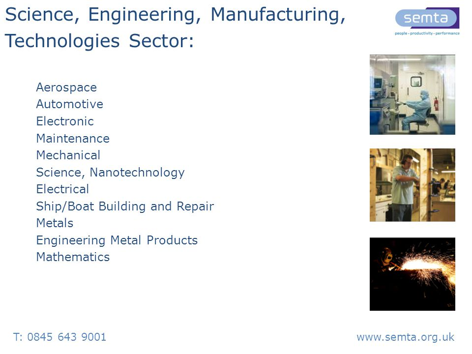Aerospace Automotive Electronic Maintenance Mechanical Science, Nanotechnology Electrical Ship/Boat Building and Repair Metals Engineering Metal Products Mathematics Science, Engineering, Manufacturing, Technologies Sector: T: 0845 643 9001www.semta.org.uk