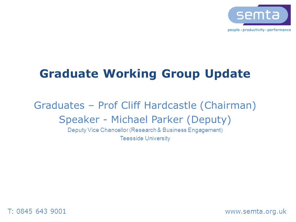 T: 0845 643 9001www.semta.org.uk Graduate Working Group Update Graduates – Prof Cliff Hardcastle (Chairman) Speaker - Michael Parker (Deputy) Deputy Vice Chancellor (Research & Business Engagement) Teesside University