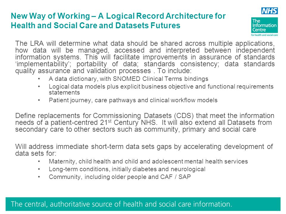New Way of Working – A Logical Record Architecture for Health and Social Care and Datasets Futures The LRA will determine what data should be shared across multiple applications, how data will be managed, accessed and interpreted between independent information systems.