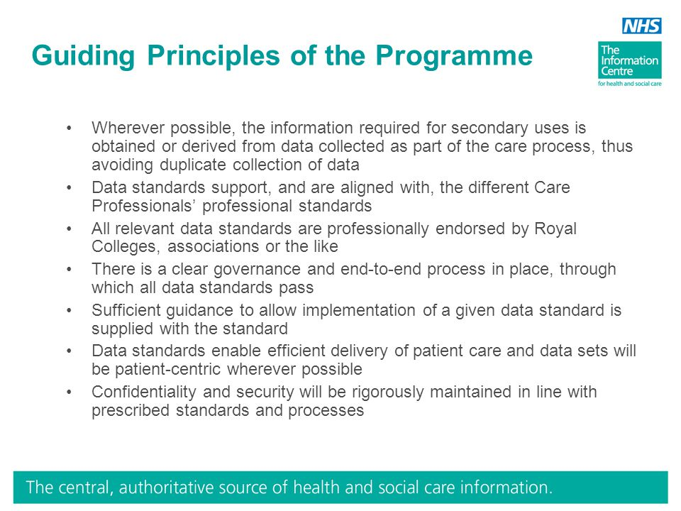 Guiding Principles of the Programme Wherever possible, the information required for secondary uses is obtained or derived from data collected as part of the care process, thus avoiding duplicate collection of data Data standards support, and are aligned with, the different Care Professionals' professional standards All relevant data standards are professionally endorsed by Royal Colleges, associations or the like There is a clear governance and end-to-end process in place, through which all data standards pass Sufficient guidance to allow implementation of a given data standard is supplied with the standard Data standards enable efficient delivery of patient care and data sets will be patient-centric wherever possible Confidentiality and security will be rigorously maintained in line with prescribed standards and processes