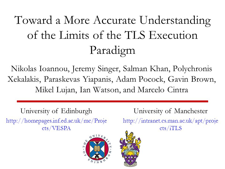 Toward a More Accurate Understanding of the Limits of the TLS Execution Paradigm Nikolas Ioannou, Jeremy Singer, Salman Khan, Polychronis Xekalakis, Paraskevas Yiapanis, Adam Pocock, Gavin Brown, Mikel Lujan, Ian Watson, and Marcelo Cintra University of Edinburgh http://homepages.inf.ed.ac.uk/mc/Proje cts/VESPA University of Manchester http://intranet.cs.man.ac.uk/apt/proje cts/iTLS