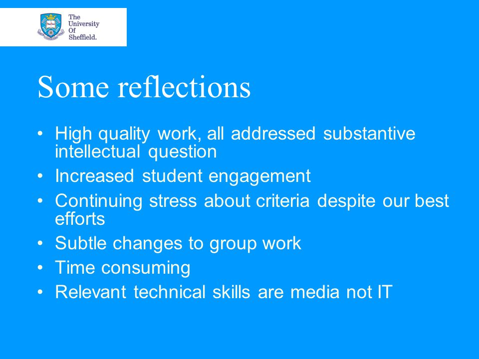 Some reflections High quality work, all addressed substantive intellectual question Increased student engagement Continuing stress about criteria despite our best efforts Subtle changes to group work Time consuming Relevant technical skills are media not IT