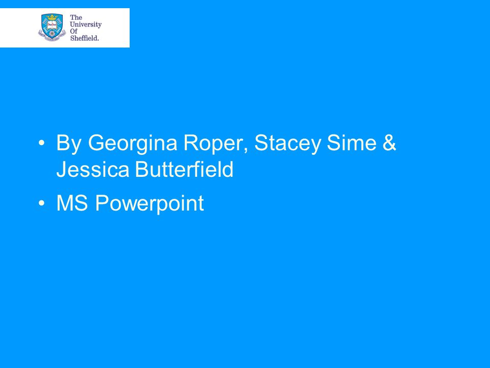 By Georgina Roper, Stacey Sime & Jessica Butterfield MS Powerpoint