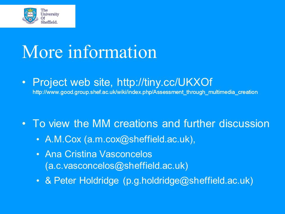 More information Project web site, http://tiny.cc/UKXOf http://www.good.group.shef.ac.uk/wiki/index.php/Assessment_through_multimedia_creation To view the MM creations and further discussion A.M.Cox (a.m.cox@sheffield.ac.uk), Ana Cristina Vasconcelos (a.c.vasconcelos@sheffield.ac.uk) & Peter Holdridge (p.g.holdridge@sheffield.ac.uk)