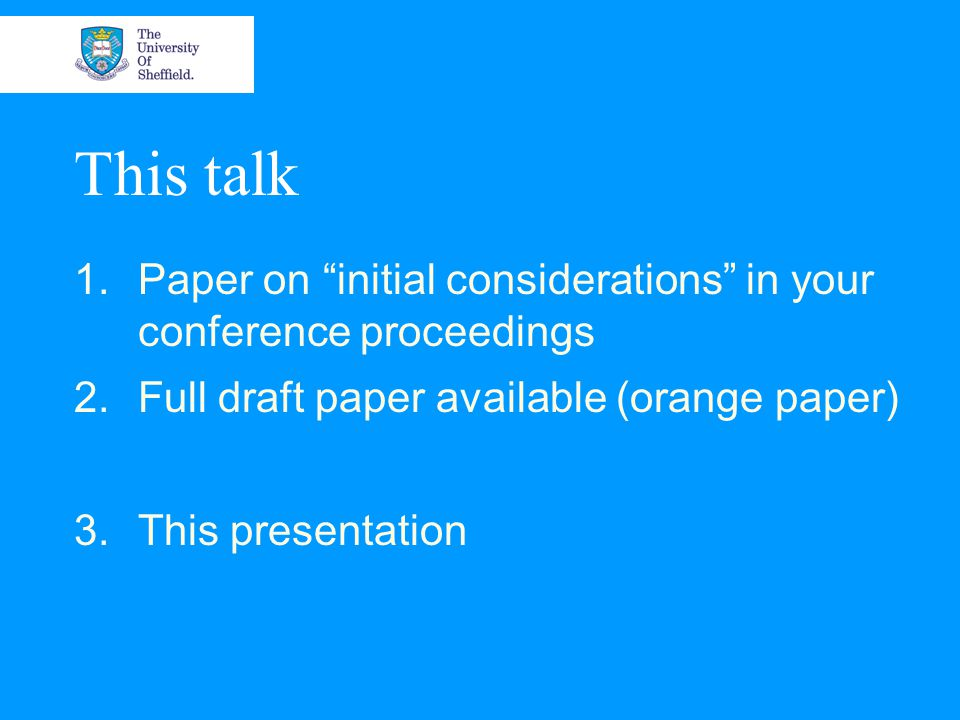 This talk 1.Paper on initial considerations in your conference proceedings 2.Full draft paper available (orange paper) 3.This presentation
