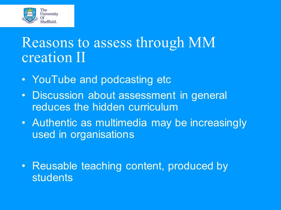 Reasons to assess through MM creation II YouTube and podcasting etc Discussion about assessment in general reduces the hidden curriculum Authentic as multimedia may be increasingly used in organisations Reusable teaching content, produced by students