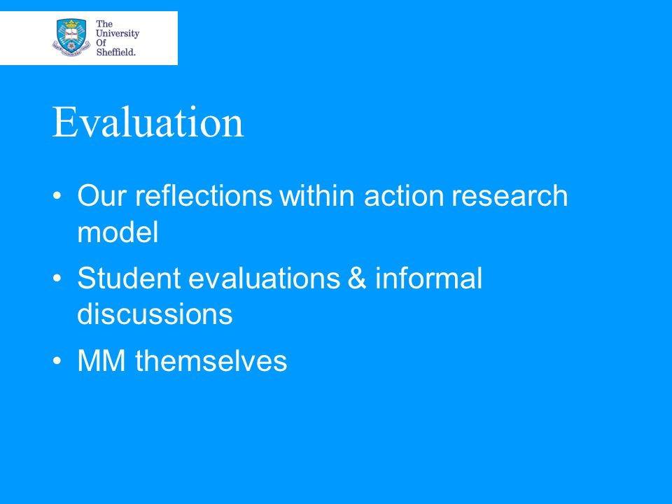 Evaluation Our reflections within action research model Student evaluations & informal discussions MM themselves