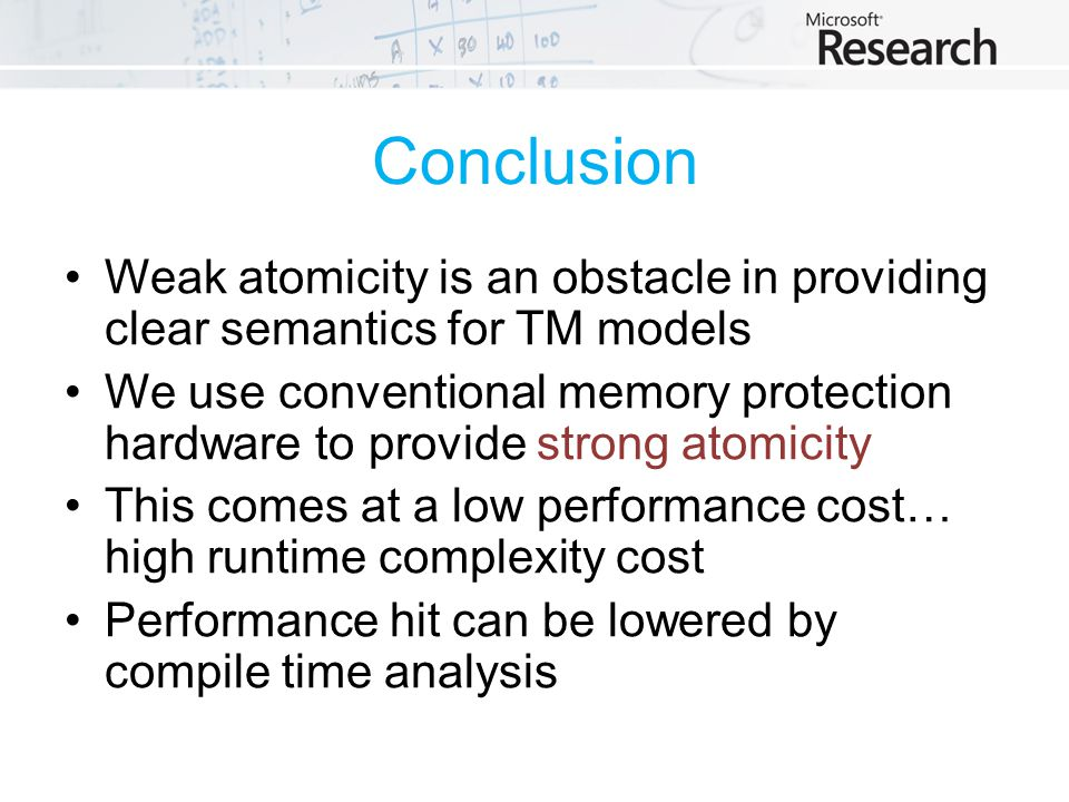 Conclusion Weak atomicity is an obstacle in providing clear semantics for TM models We use conventional memory protection hardware to provide strong atomicity This comes at a low performance cost… high runtime complexity cost Performance hit can be lowered by compile time analysis
