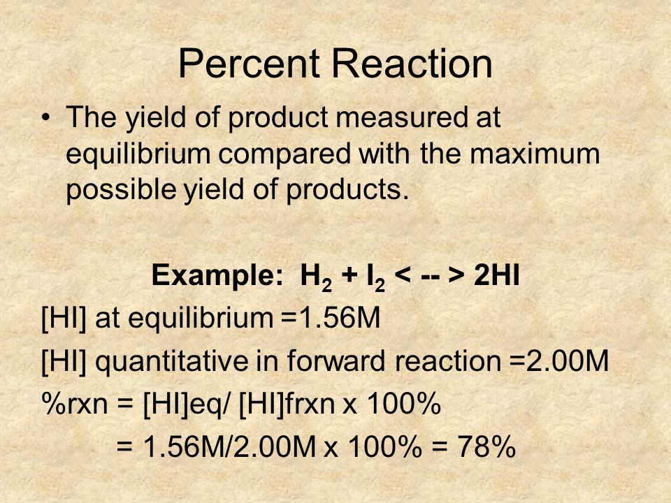 Percent Reaction The yield of product measured at equilibrium compared with the maximum possible yield of products.