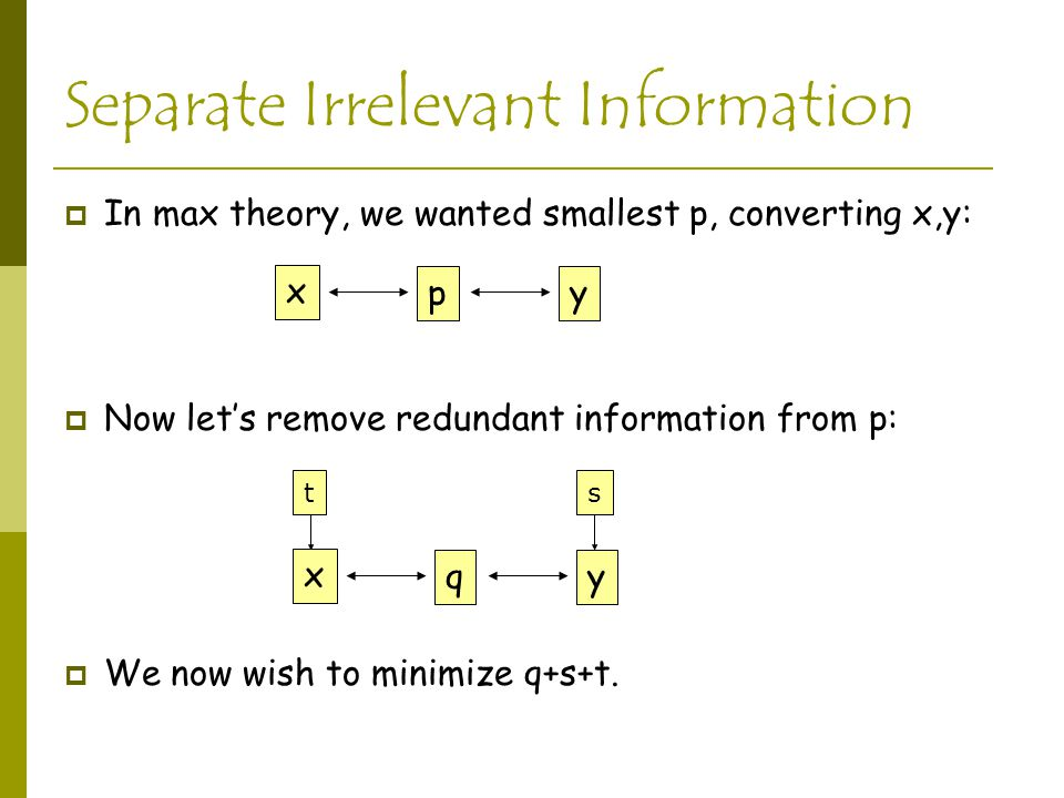 Separate Irrelevant Information  In max theory, we wanted smallest p, converting x,y:  Now let's remove redundant information from p:  We now wish to minimize q+s+t.