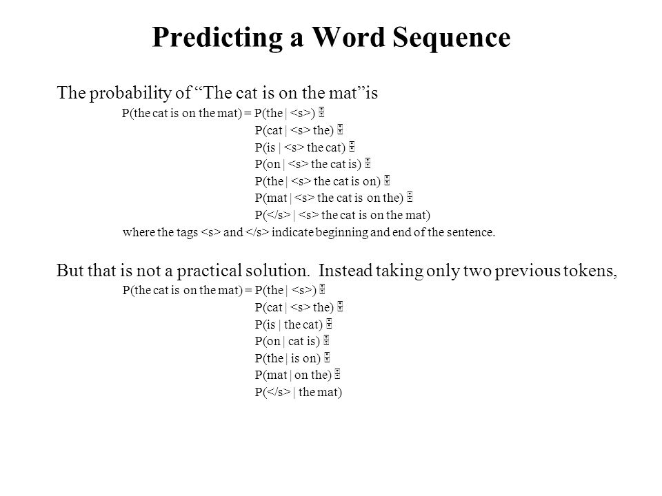 Predicting a Word Sequence The probability of The cat is on the mat is P(the cat is on the mat) = P(the | )  P(cat | the)  P(is | the cat)  P(on | the cat is)  P(the | the cat is on)  P(mat | the cat is on the)  P( | the cat is on the mat) where the tags and indicate beginning and end of the sentence.