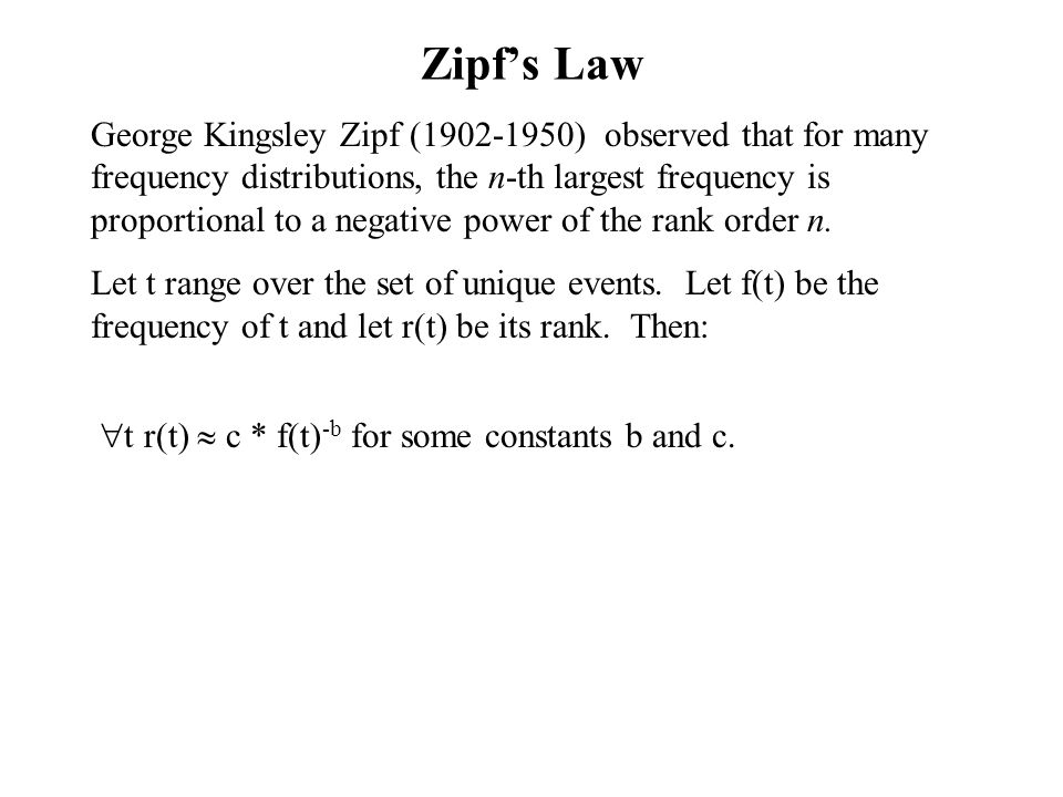 Zipf's Law George Kingsley Zipf (1902-1950) observed that for many frequency distributions, the n-th largest frequency is proportional to a negative power of the rank order n.