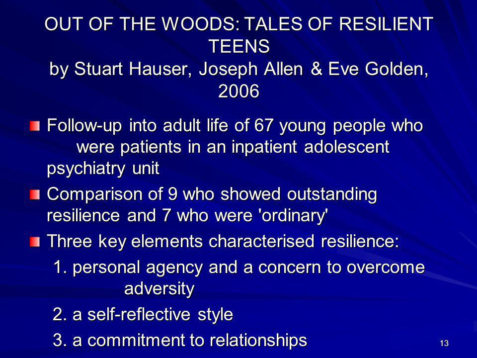 13 OUT OF THE WOODS: TALES OF RESILIENT TEENS by Stuart Hauser, Joseph Allen & Eve Golden, 2006 Follow-up into adult life of 67 young people who were patients in an inpatient adolescent psychiatry unit Comparison of 9 who showed outstanding resilience and 7 who were ordinary Three key elements characterised resilience: 1.