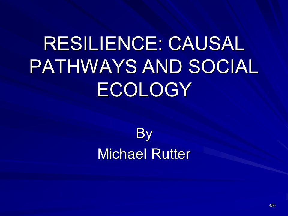 RESILIENCE: CAUSAL PATHWAYS AND SOCIAL ECOLOGY By Michael Rutter 450