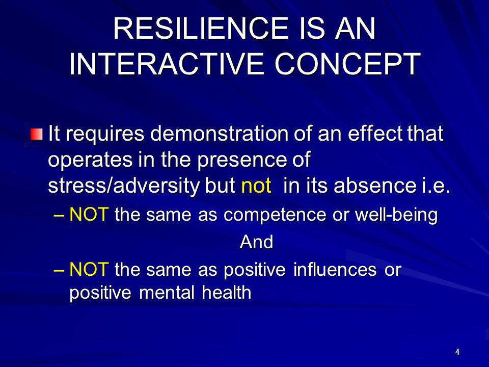4 RESILIENCE IS AN INTERACTIVE CONCEPT It requires demonstration of an effect that operates in the presence of stress/adversity but not in its absence i.e.