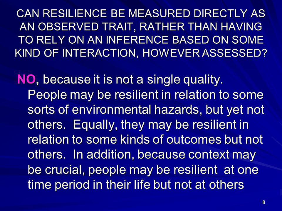 8 CAN RESILIENCE BE MEASURED DIRECTLY AS AN OBSERVED TRAIT, RATHER THAN HAVING TO RELY ON AN INFERENCE BASED ON SOME KIND OF INTERACTION, HOWEVER ASSESSED.