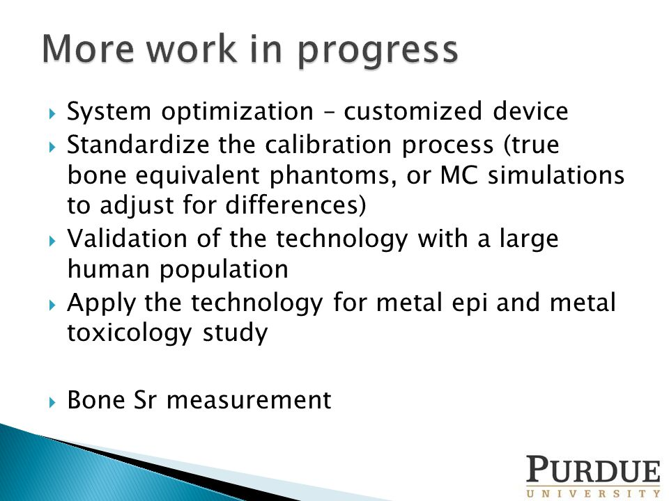  System optimization – customized device  Standardize the calibration process (true bone equivalent phantoms, or MC simulations to adjust for differences)  Validation of the technology with a large human population  Apply the technology for metal epi and metal toxicology study  Bone Sr measurement