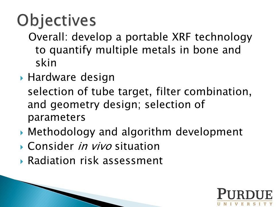 Overall: develop a portable XRF technology to quantify multiple metals in bone and skin  Hardware design selection of tube target, filter combination, and geometry design; selection of parameters  Methodology and algorithm development  Consider in vivo situation  Radiation risk assessment