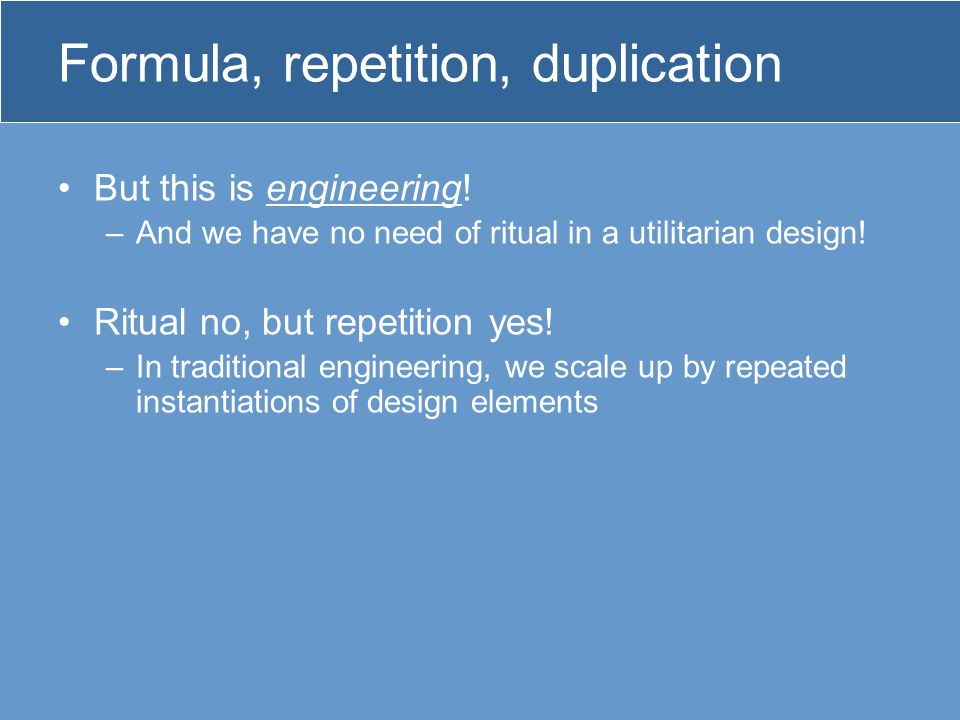 Formula, repetition, duplication But this is engineering.