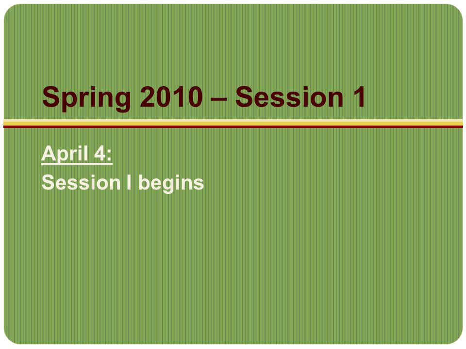 Spring 2010 – Session 1 April 4: Session I begins
