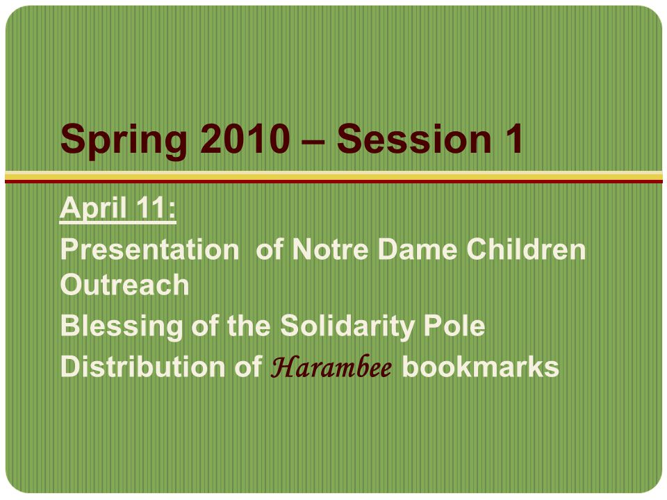 Spring 2010 – Session 1 April 11: Presentation of Notre Dame Children Outreach Blessing of the Solidarity Pole Distribution of Harambee bookmarks