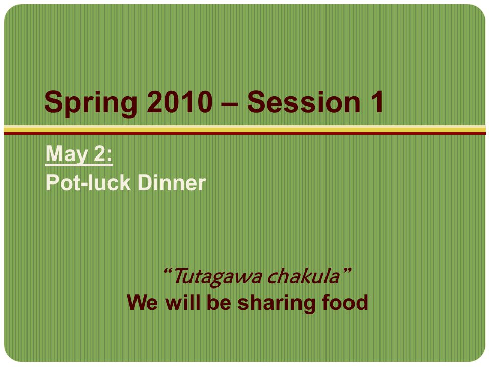 Spring 2010 – Session 1 May 2: Pot-luck Dinner Tutagawa chakula We will be sharing food