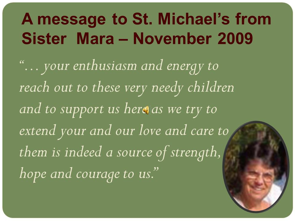… your enthusiasm and energy to reach out to these very needy children and to support us here as we try to extend your and our love and care to them is indeed a source of strength, hope and courage to us. A message to St.