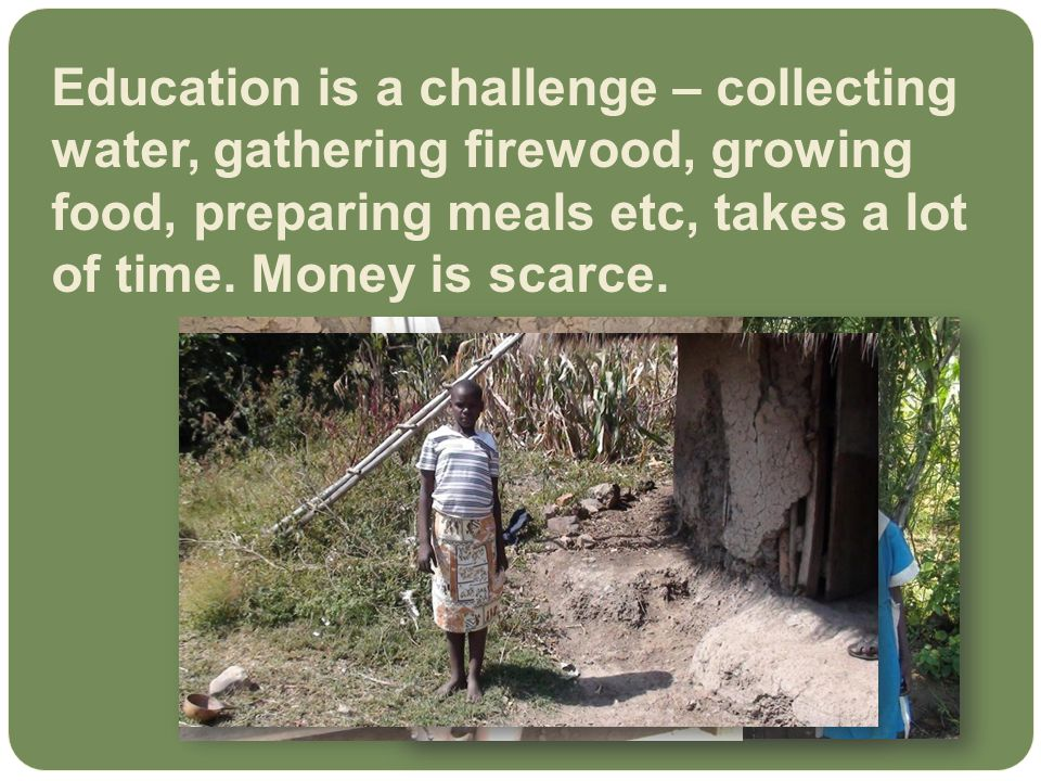 Education is a challenge – collecting water, gathering firewood, growing food, preparing meals etc, takes a lot of time.