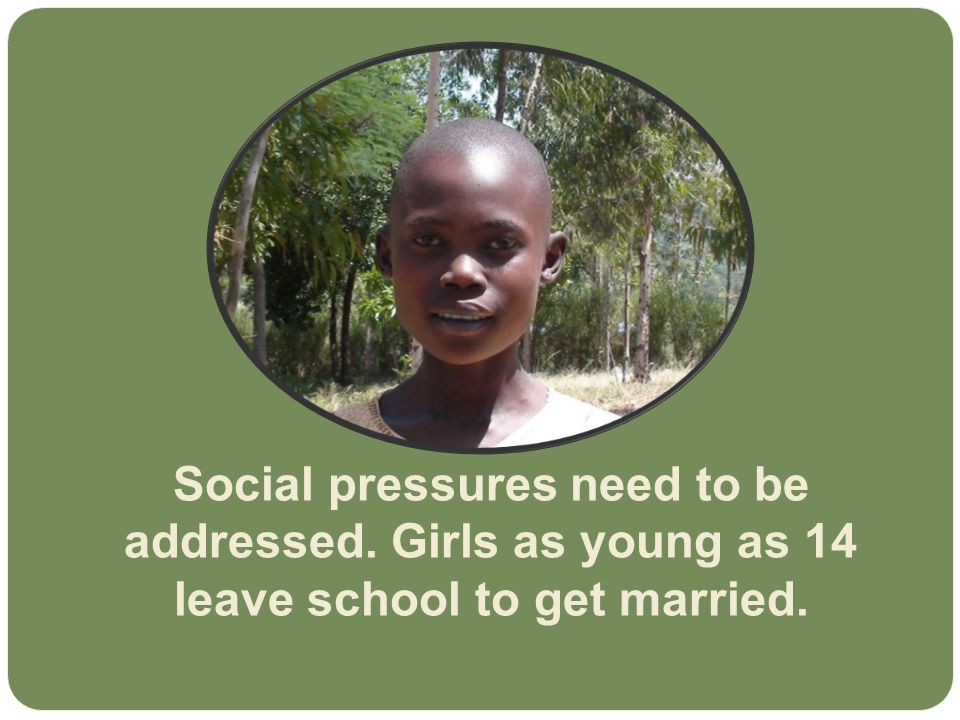Social pressures need to be addressed. Girls as young as 14 leave school to get married.