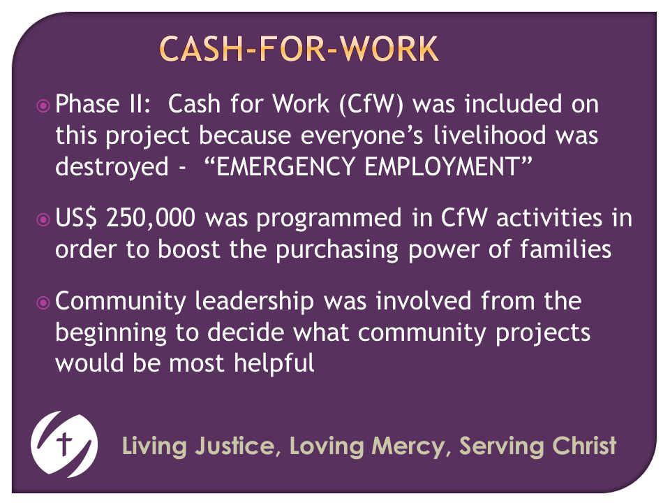 Living Justice, Loving Mercy, Serving Christ  Phase II: Cash for Work (CfW) was included on this project because everyone's livelihood was destroyed - EMERGENCY EMPLOYMENT  US$ 250,000 was programmed in CfW activities in order to boost the purchasing power of families  Community leadership was involved from the beginning to decide what community projects would be most helpful