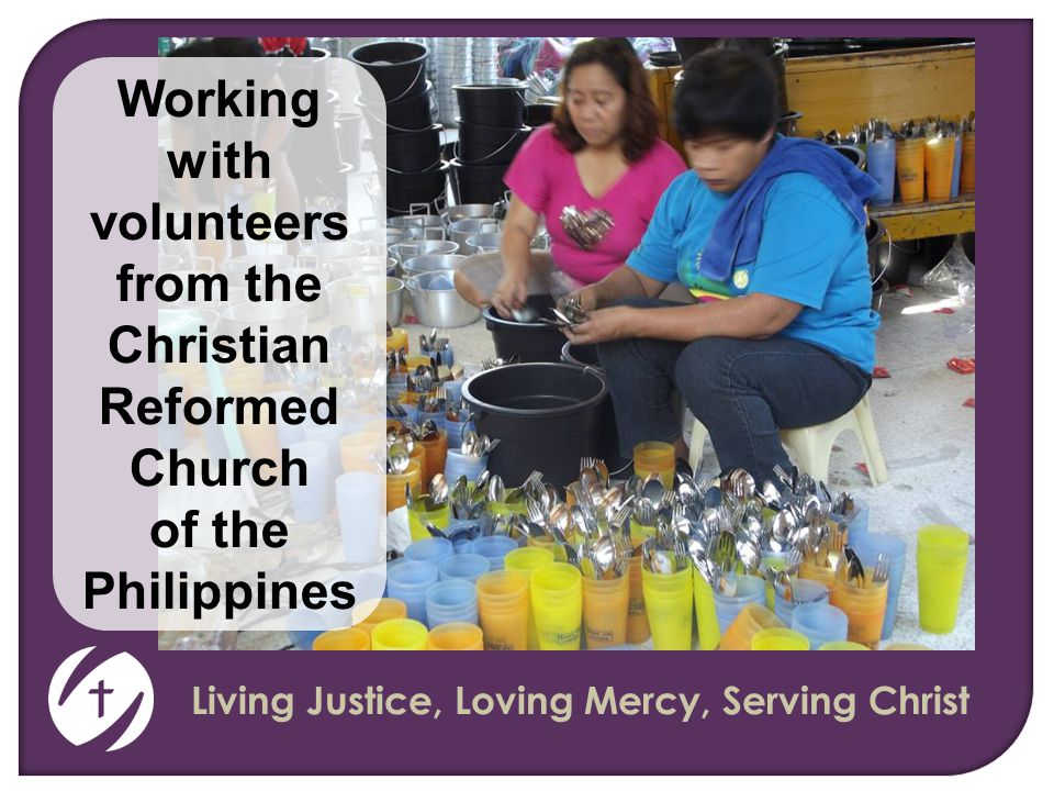 Living Justice, Loving Mercy, Serving Christ Working with volunteers from the Christian Reformed Church of the Philippines