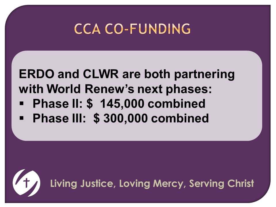 Living Justice, Loving Mercy, Serving Christ ERDO and CLWR are both partnering with World Renew's next phases:  Phase II: $ 145,000 combined  Phase III: $ 300,000 combined