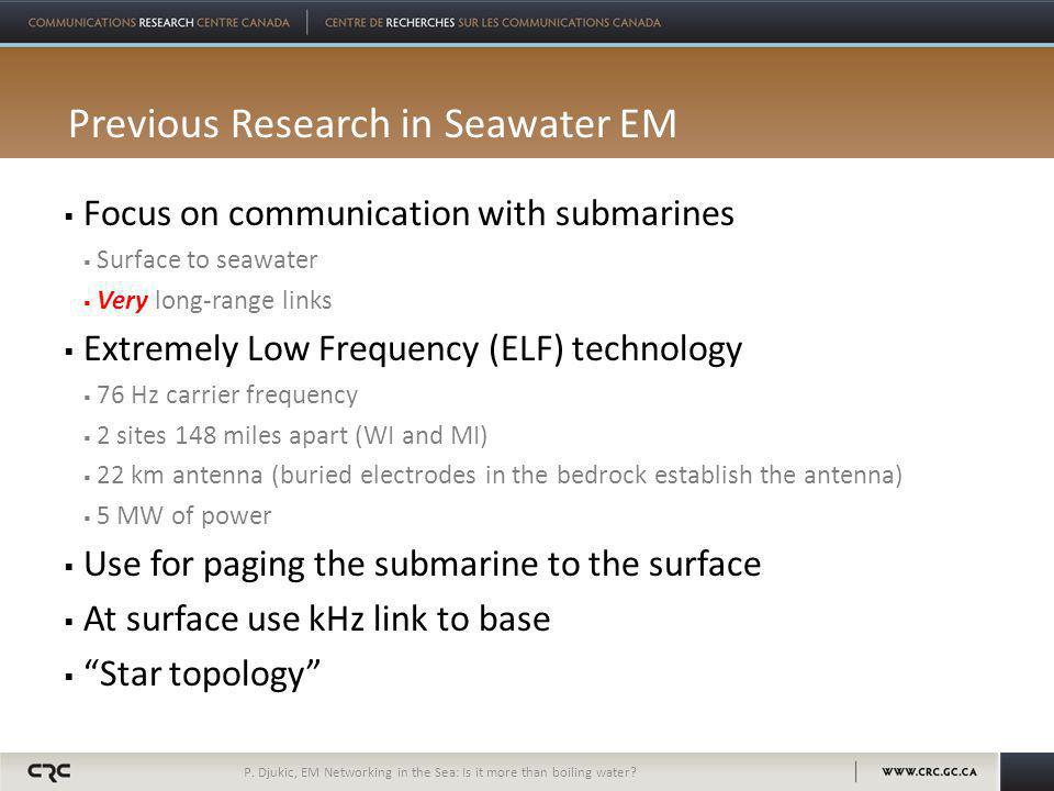 Previous Research in Seawater EM  Focus on communication with submarines  Surface to seawater  Very long-range links  Extremely Low Frequency (ELF) technology  76 Hz carrier frequency  2 sites 148 miles apart (WI and MI)  22 km antenna (buried electrodes in the bedrock establish the antenna)  5 MW of power  Use for paging the submarine to the surface  At surface use kHz link to base  Star topology P.