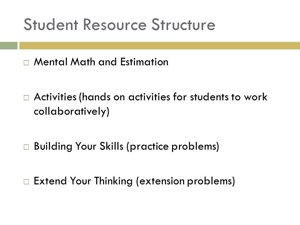 Student Resource Structure  Mental Math and Estimation  Activities (hands on activities for students to work collaboratively)  Building Your Skills (practice problems)  Extend Your Thinking (extension problems)