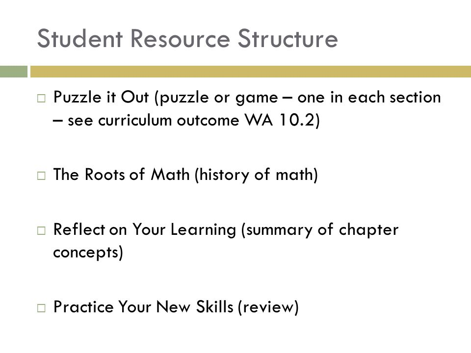 Student Resource Structure  Puzzle it Out (puzzle or game – one in each section – see curriculum outcome WA 10.2)  The Roots of Math (history of math)  Reflect on Your Learning (summary of chapter concepts)  Practice Your New Skills (review)