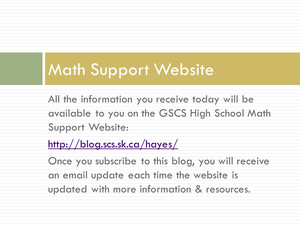 All the information you receive today will be available to you on the GSCS High School Math Support Website: http://blog.scs.sk.ca/hayes/ Once you subscribe to this blog, you will receive an email update each time the website is updated with more information & resources.