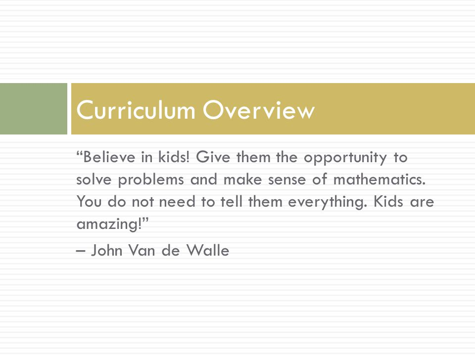 Believe in kids. Give them the opportunity to solve problems and make sense of mathematics.