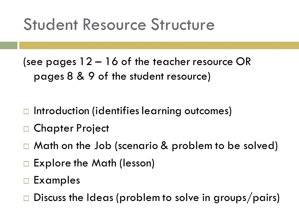 Student Resource Structure (see pages 12 – 16 of the teacher resource OR pages 8 & 9 of the student resource)  Introduction (identifies learning outcomes)  Chapter Project  Math on the Job (scenario & problem to be solved)  Explore the Math (lesson)  Examples  Discuss the Ideas (problem to solve in groups/pairs)