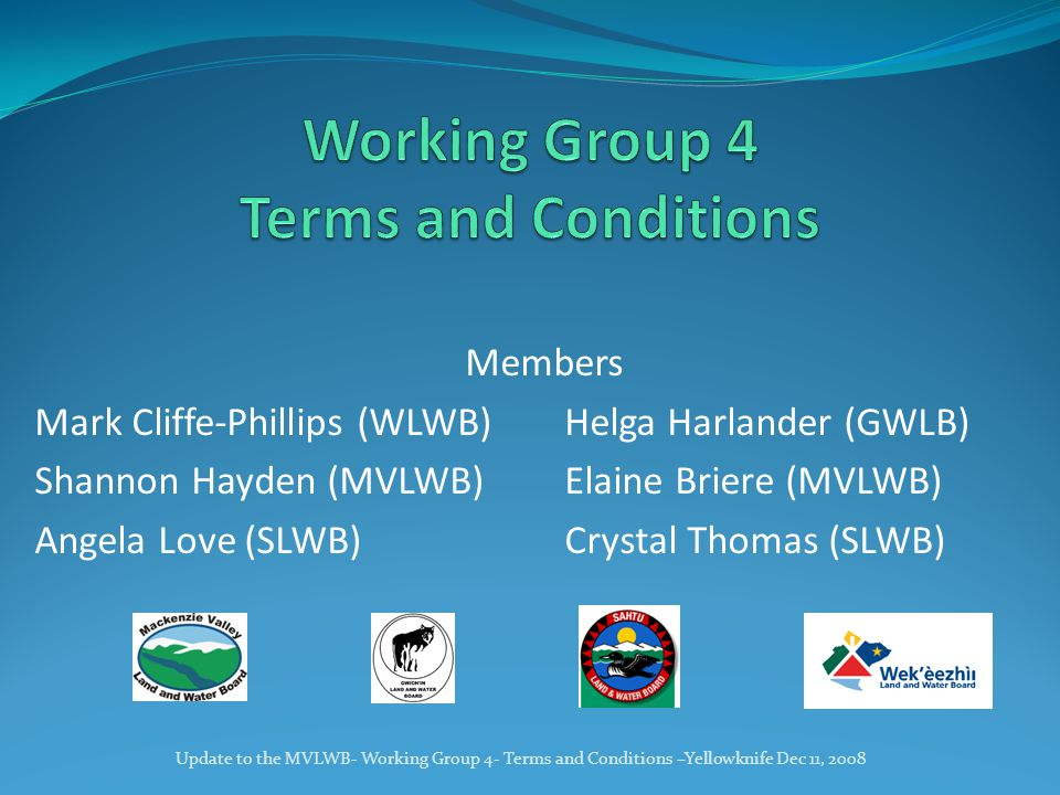 Members Mark Cliffe-Phillips (WLWB)Helga Harlander (GWLB) Shannon Hayden (MVLWB)Elaine Briere (MVLWB) Angela Love (SLWB)Crystal Thomas (SLWB) Update to the MVLWB- Working Group 4- Terms and Conditions –Yellowknife Dec 11, 2008