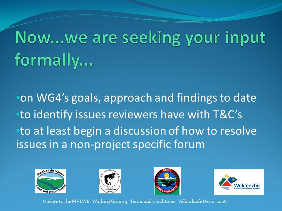 on WG4's goals, approach and findings to date to identify issues reviewers have with T&C's to at least begin a discussion of how to resolve issues in a non-project specific forum Update to the MVLWB- Working Group 4- Terms and Conditions –Yellowknife Dec 11, 2008