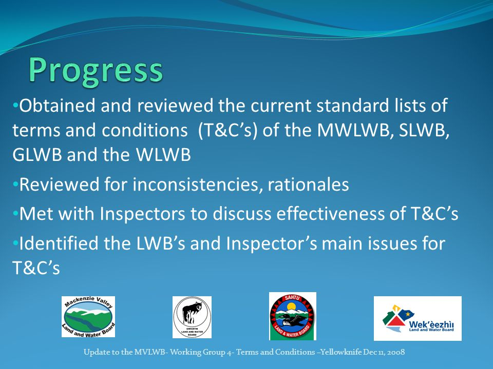Obtained and reviewed the current standard lists of terms and conditions (T&C's) of the MWLWB, SLWB, GLWB and the WLWB Reviewed for inconsistencies, rationales Met with Inspectors to discuss effectiveness of T&C's Identified the LWB's and Inspector's main issues for T&C's Update to the MVLWB- Working Group 4- Terms and Conditions –Yellowknife Dec 11, 2008