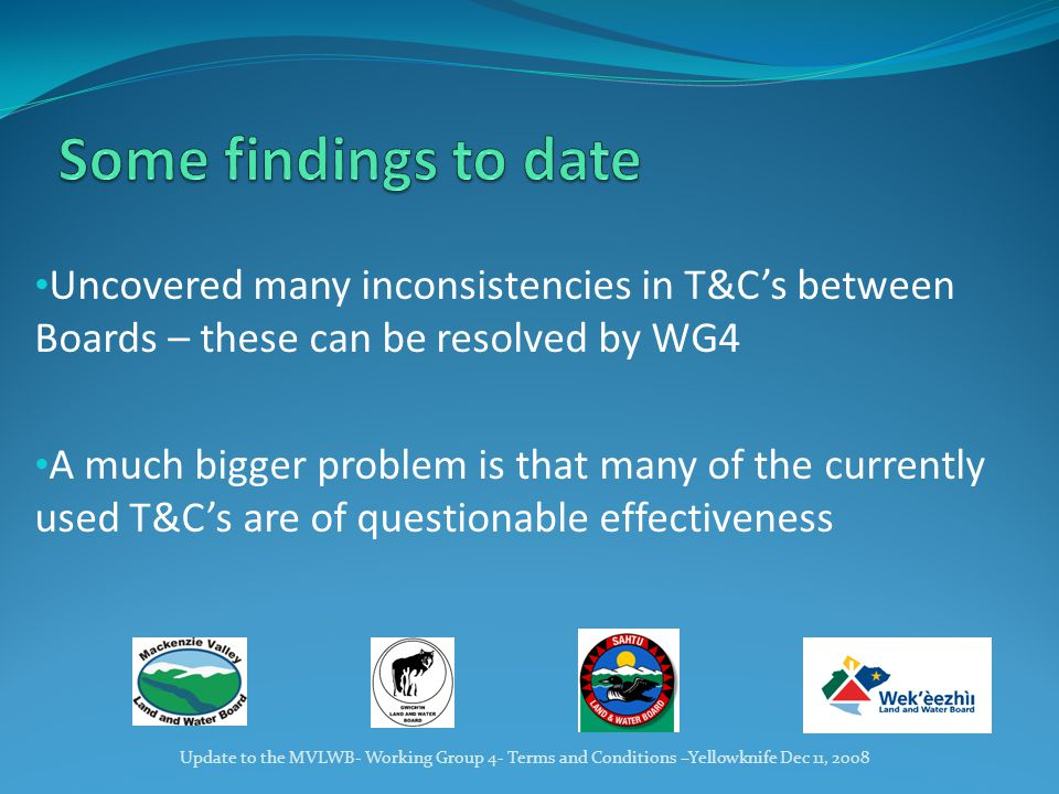Uncovered many inconsistencies in T&C's between Boards – these can be resolved by WG4 A much bigger problem is that many of the currently used T&C's are of questionable effectiveness Update to the MVLWB- Working Group 4- Terms and Conditions –Yellowknife Dec 11, 2008