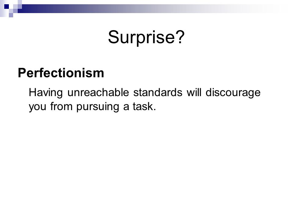 Surprise Perfectionism Having unreachable standards will discourage you from pursuing a task.