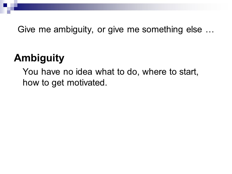 Give me ambiguity, or give me something else … Ambiguity You have no idea what to do, where to start, how to get motivated.