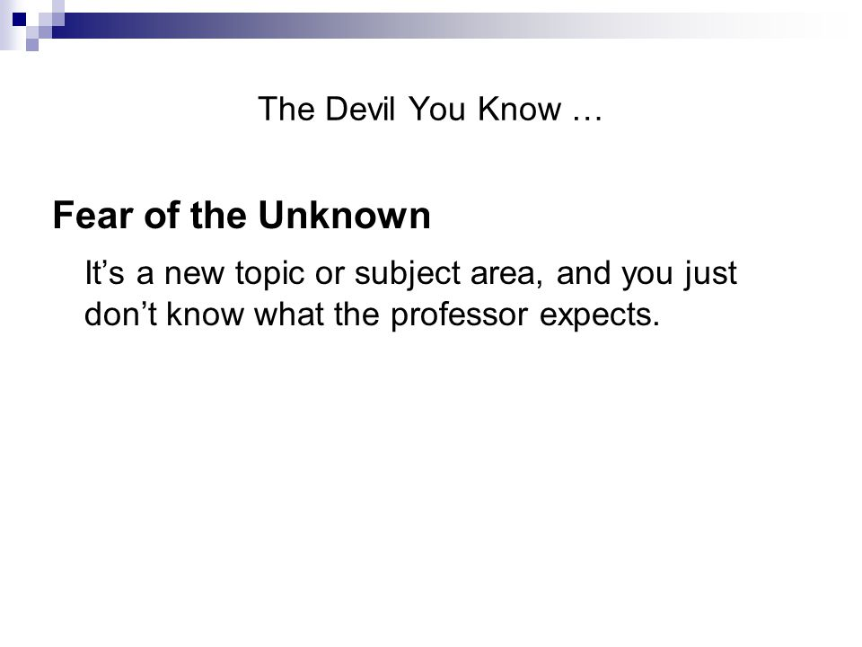 The Devil You Know … Fear of the Unknown It's a new topic or subject area, and you just don't know what the professor expects.