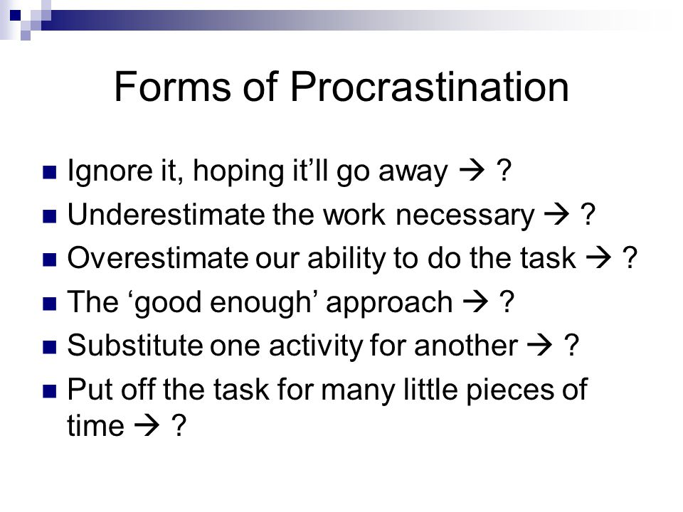 Forms of Procrastination Ignore it, hoping it'll go away  .