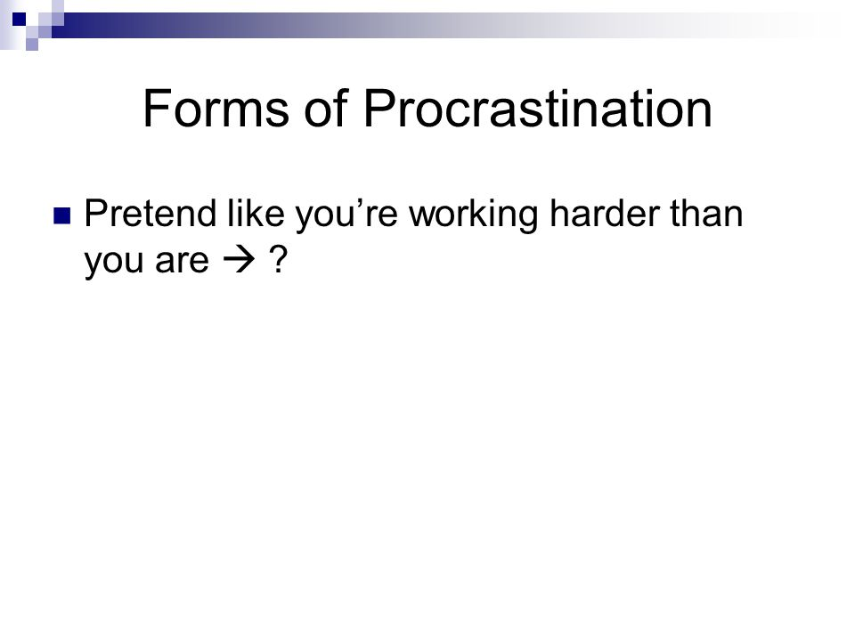 Forms of Procrastination Pretend like you're working harder than you are 