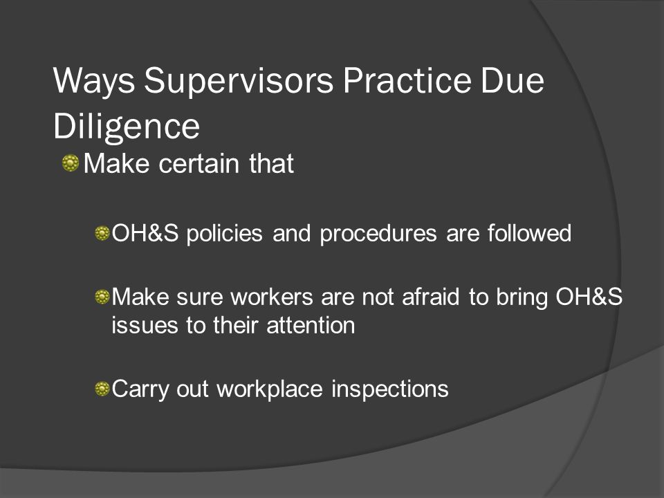 Ways Supervisors Practice Due Diligence Make certain that OH&S policies and procedures are followed Make sure workers are not afraid to bring OH&S issues to their attention Carry out workplace inspections